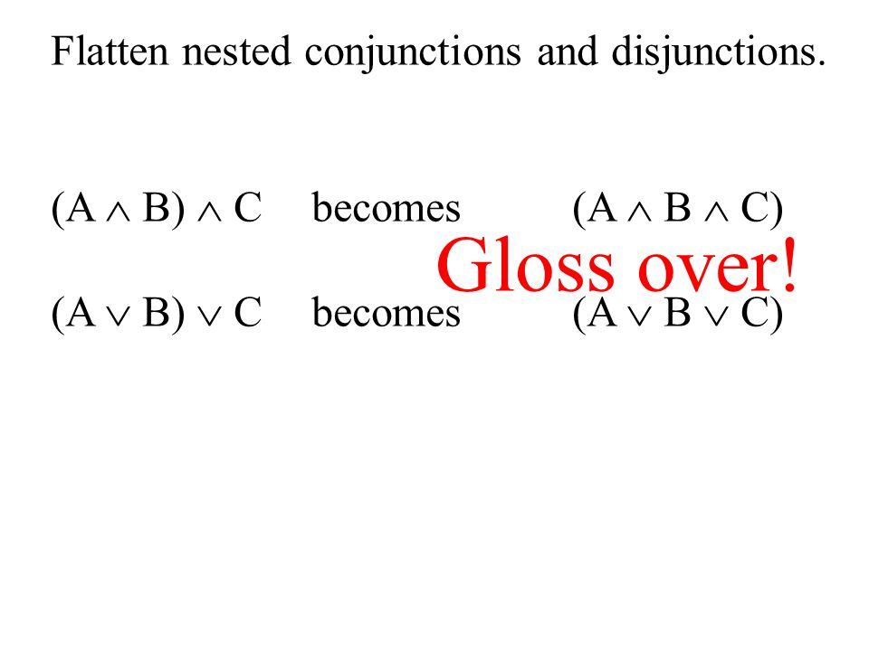 Gloss over! Flatten nested conjunctions and disjunctions.