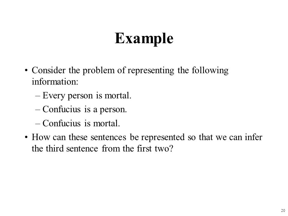 Example Consider the problem of representing the following information: Every person is mortal. Confucius is a person.