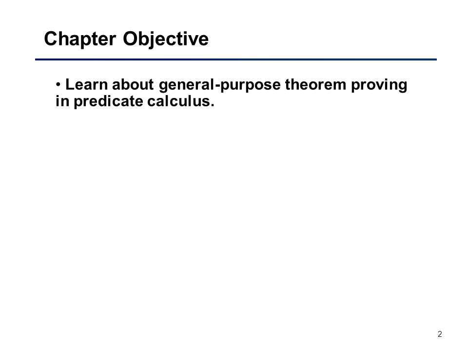 Chapter Objective Learn about general-purpose theorem proving in predicate calculus.