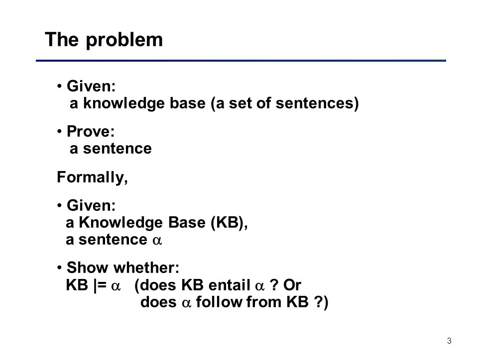 The problem Given: a knowledge base (a set of sentences)