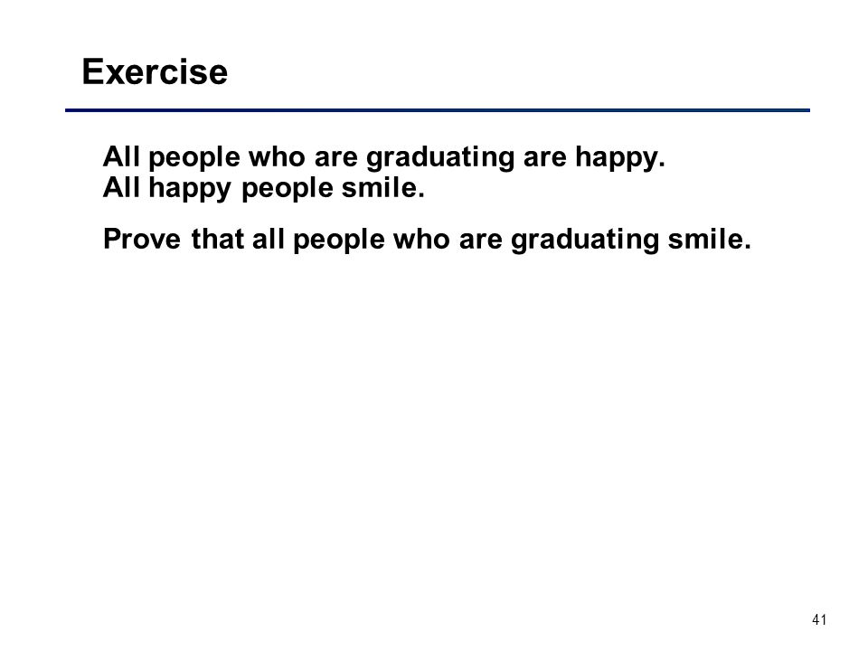 Exercise All people who are graduating are happy. All happy people smile.