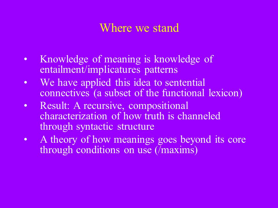Where we stand Knowledge of meaning is knowledge of entailment/implicatures patterns.