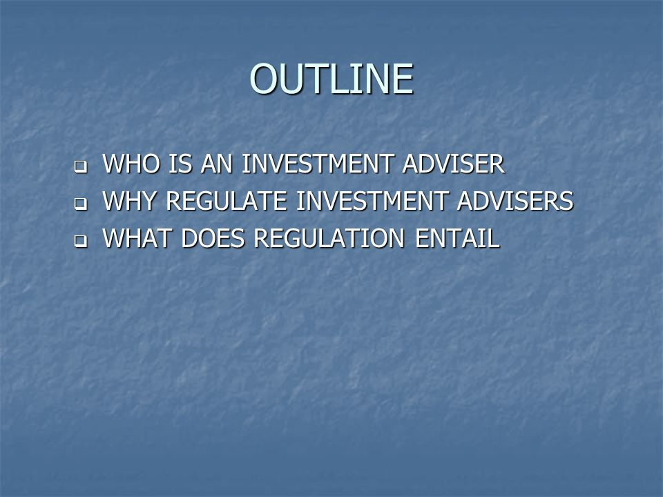 OUTLINE WHO IS AN INVESTMENT ADVISER WHY REGULATE INVESTMENT ADVISERS