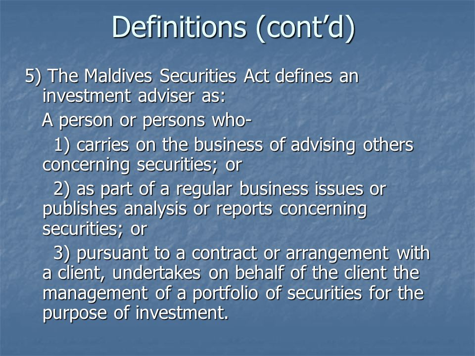 Definitions (cont'd) 5) The Maldives Securities Act defines an investment adviser as: A person or persons who-