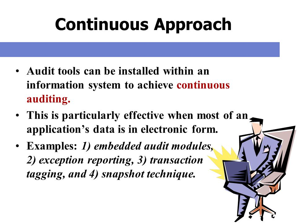 Continuous Approach Audit tools can be installed within an information system to achieve continuous auditing.