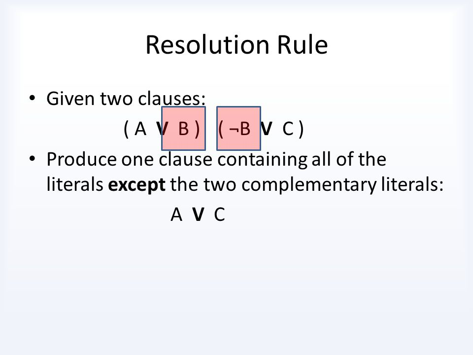 Resolution Rule Given two clauses: ( A V B ) ( ¬B V C )