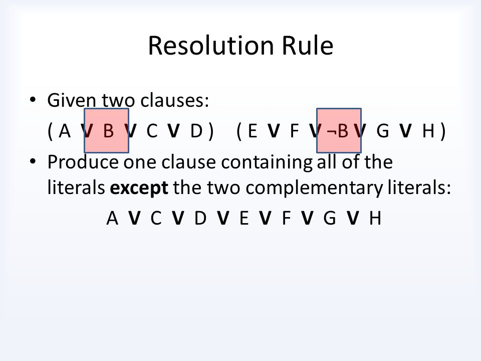 Resolution Rule Given two clauses: