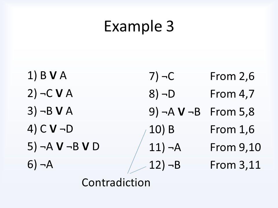 Example 3 1) B V A 2) ¬C V A 7) ¬C From 2,6 3) ¬B V A 8) ¬D From 4,7