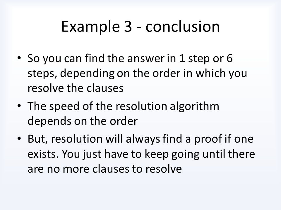 Example 3 - conclusion So you can find the answer in 1 step or 6 steps, depending on the order in which you resolve the clauses.