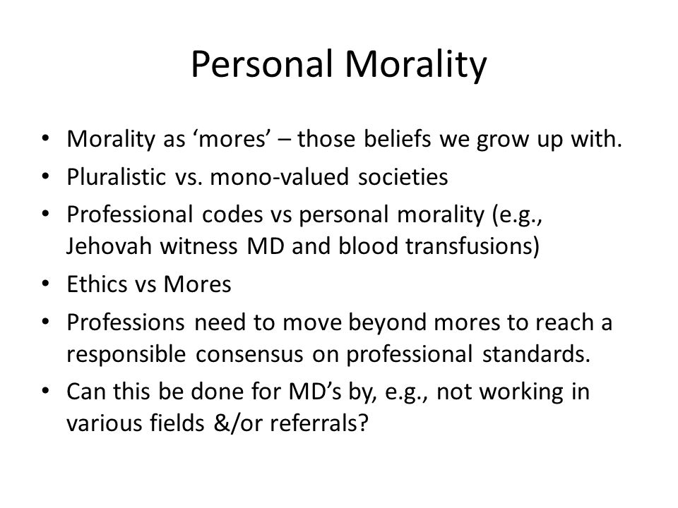 Personal Morality Morality as 'mores' – those beliefs we grow up with.