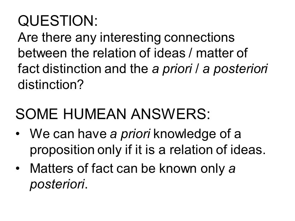 QUESTION: Are there any interesting connections between the relation of ideas / matter of fact distinction and the a priori / a posteriori distinction