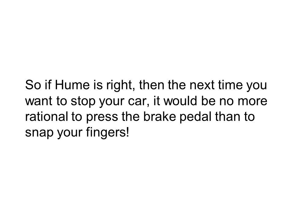 So if Hume is right, then the next time you want to stop your car, it would be no more rational to press the brake pedal than to snap your fingers!