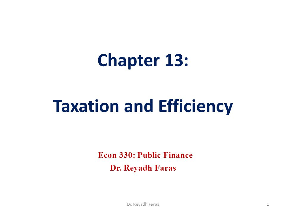 Chapter 13: Taxation and Efficiency Econ 330: Public Finance Dr