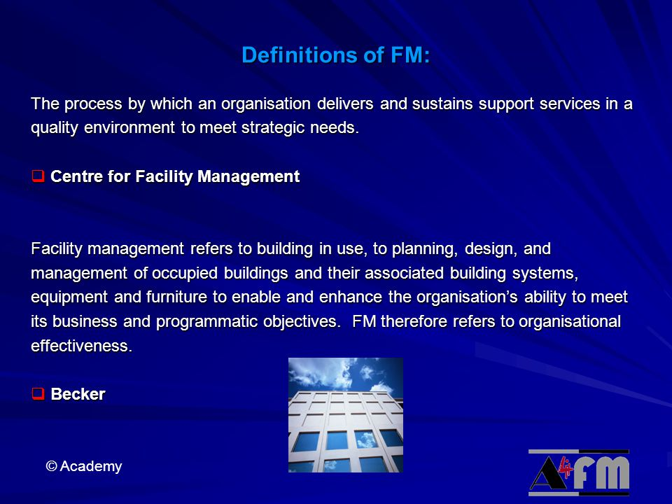Definitions of FM: The process by which an organisation delivers and sustains support services in a quality environment to meet strategic needs.