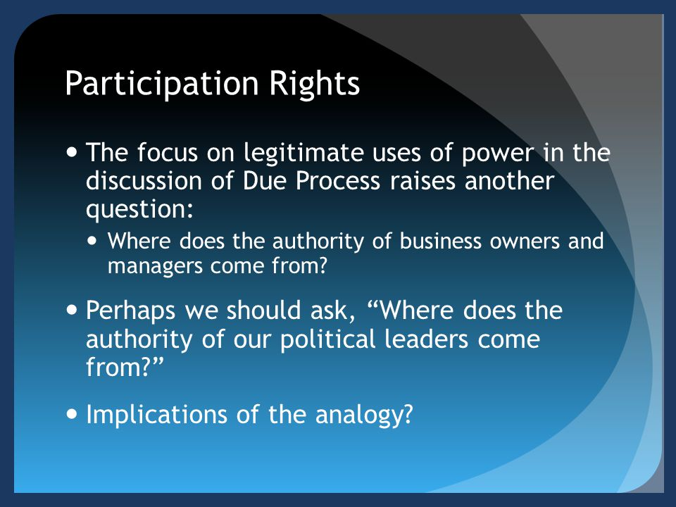 Participation Rights The focus on legitimate uses of power in the discussion of Due Process raises another question: