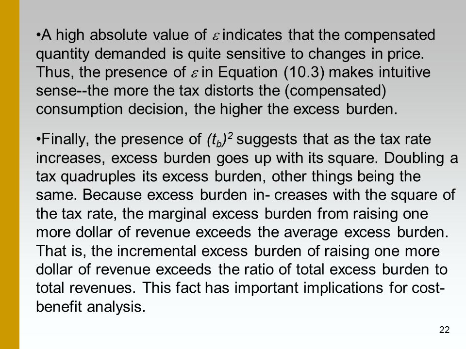 A high absolute value of e indicates that the compensated quantity demanded is quite sensitive to changes in price. Thus, the presence of e in Equation (10.3) makes intuitive sense--the more the tax distorts the (compensated) consumption decision, the higher the excess burden.