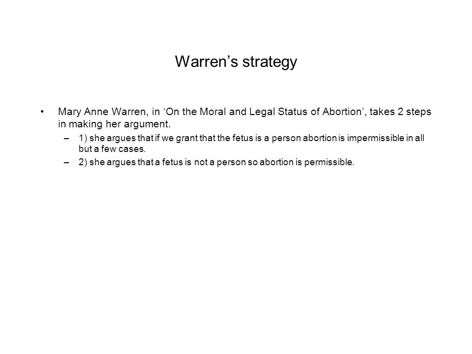 Warren's strategy Mary Anne Warren, in 'On the Moral and Legal Status of Abortion', takes 2 steps in making her argument.