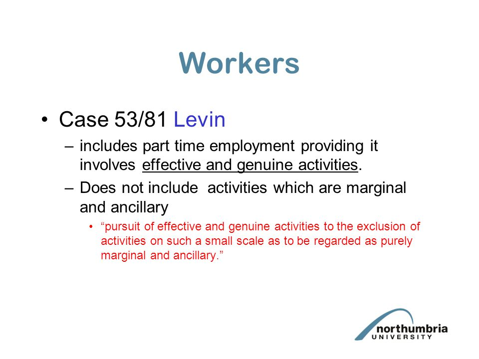 Workers Case 53/81 Levin. includes part time employment providing it involves effective and genuine activities.