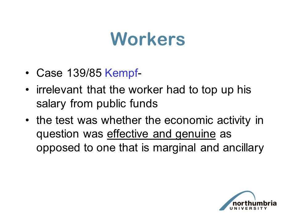 Workers Case 139/85 Kempf- irrelevant that the worker had to top up his salary from public funds.