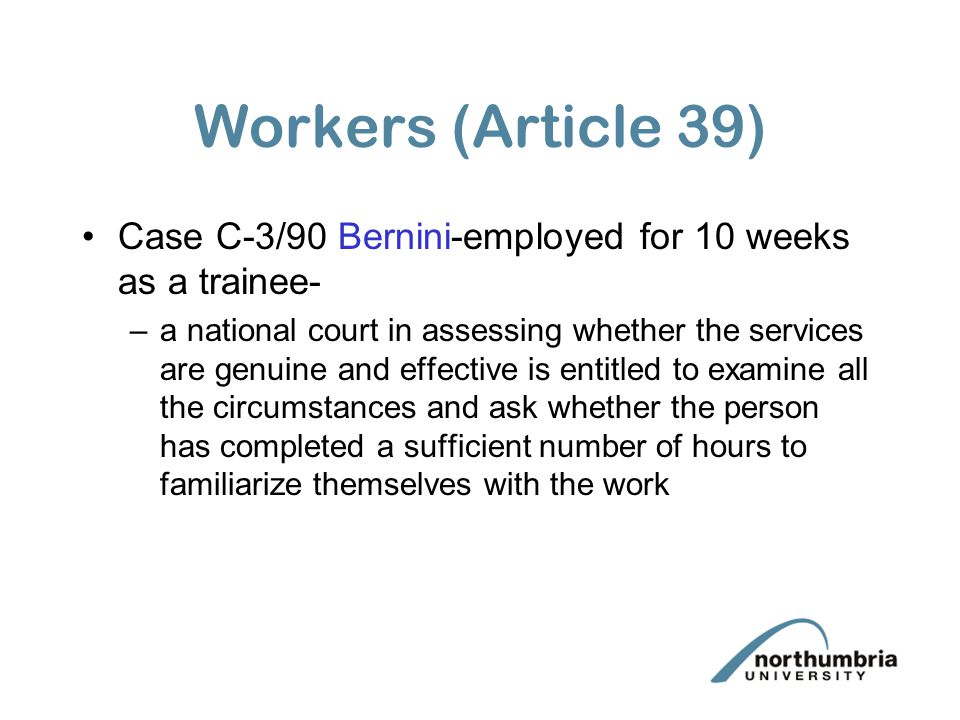 Workers (Article 39) Case C-3/90 Bernini-employed for 10 weeks as a trainee-