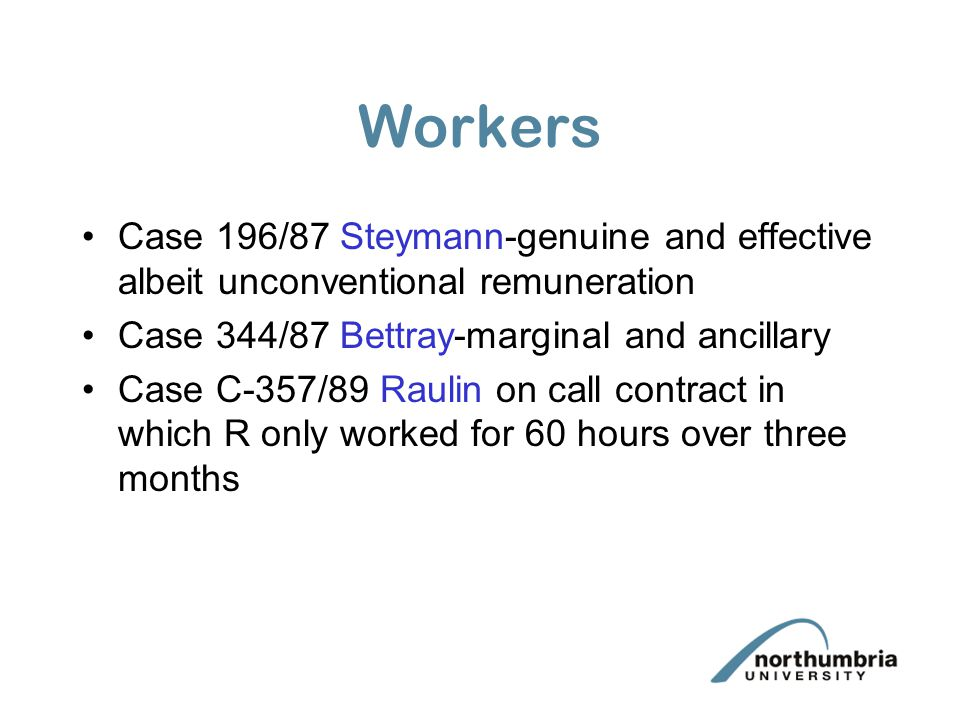 Workers Case 196/87 Steymann-genuine and effective albeit unconventional remuneration. Case 344/87 Bettray-marginal and ancillary.