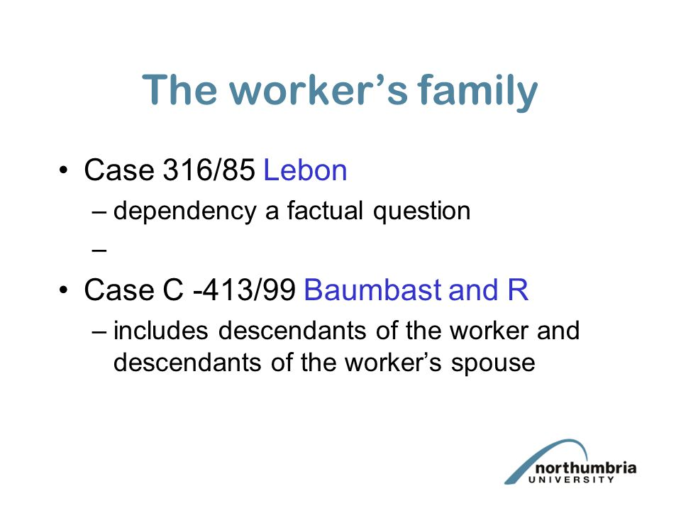 The worker's family Case 316/85 Lebon Case C -413/99 Baumbast and R