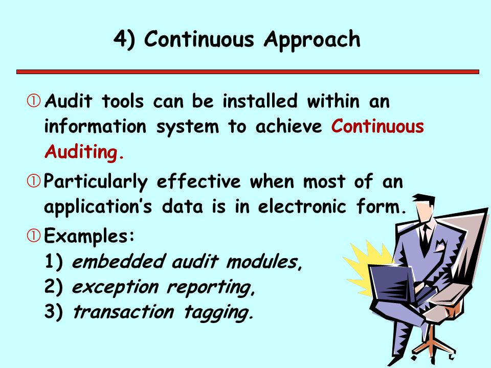 4) Continuous Approach Audit tools can be installed within an information system to achieve Continuous Auditing.