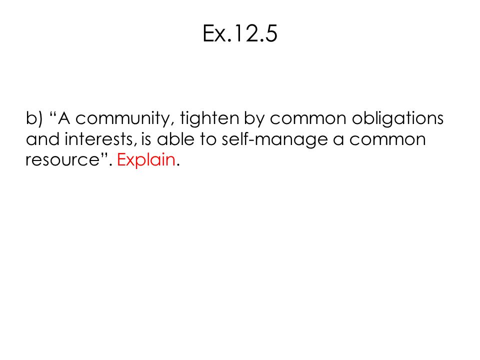 Ex.12.5 b) A community, tighten by common obligations and interests, is able to self-manage a common resource .