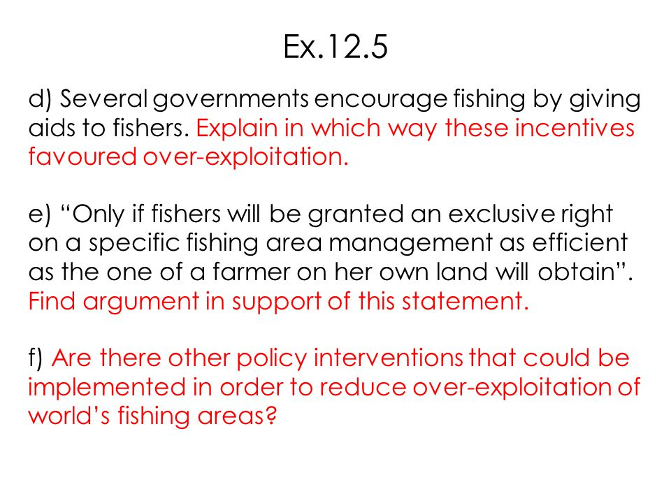 Ex.12.5 d) Several governments encourage fishing by giving aids to fishers. Explain in which way these incentives favoured over-exploitation.