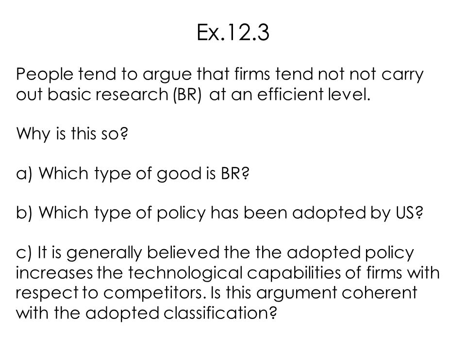 Ex.12.3 People tend to argue that firms tend not not carry out basic research (BR) at an efficient level.