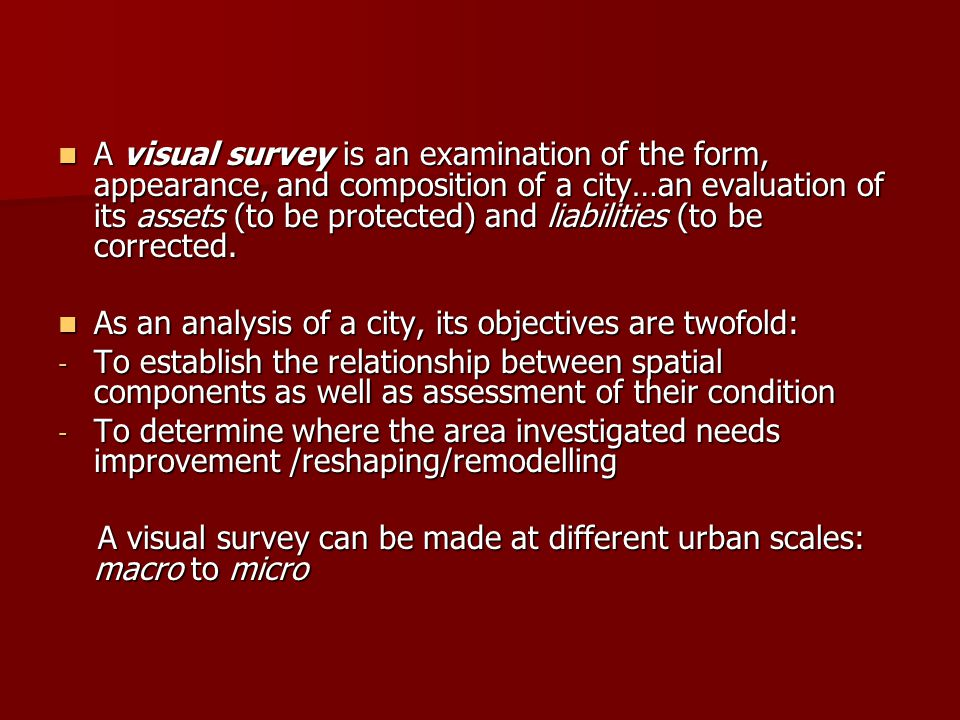 A visual survey is an examination of the form, appearance, and composition of a city…an evaluation of its assets (to be protected) and liabilities (to be corrected.