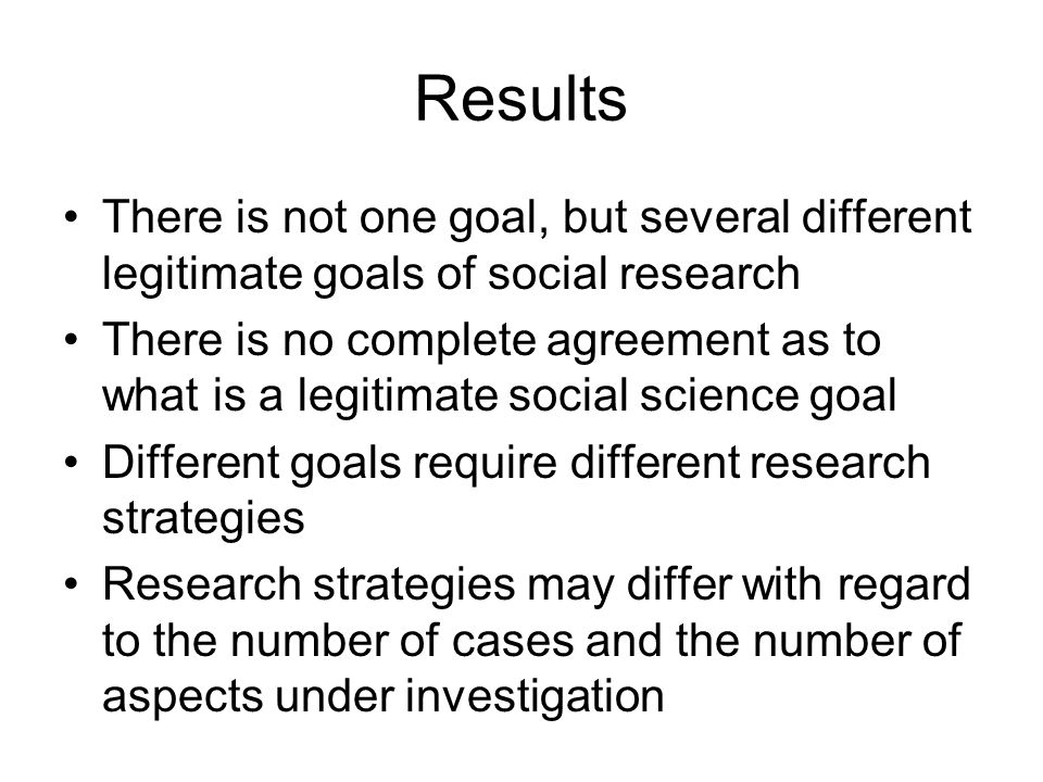Results There is not one goal, but several different legitimate goals of social research.