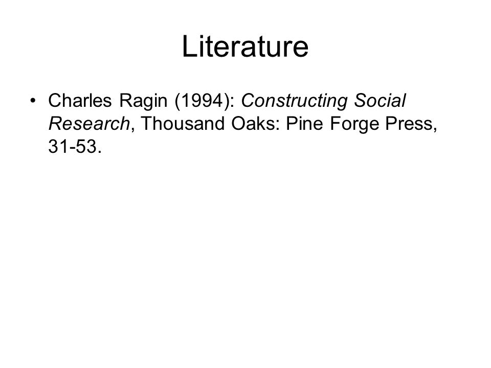 Literature Charles Ragin (1994): Constructing Social Research, Thousand Oaks: Pine Forge Press, 31-53.
