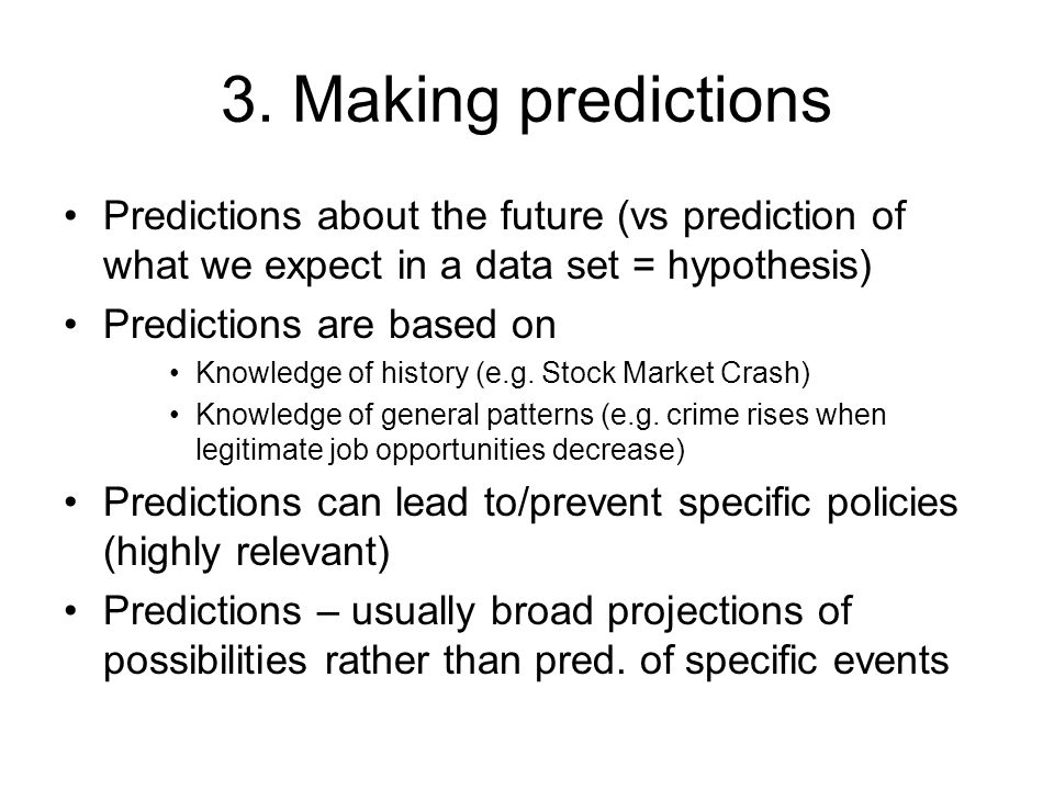 3. Making predictions Predictions about the future (vs prediction of what we expect in a data set = hypothesis)