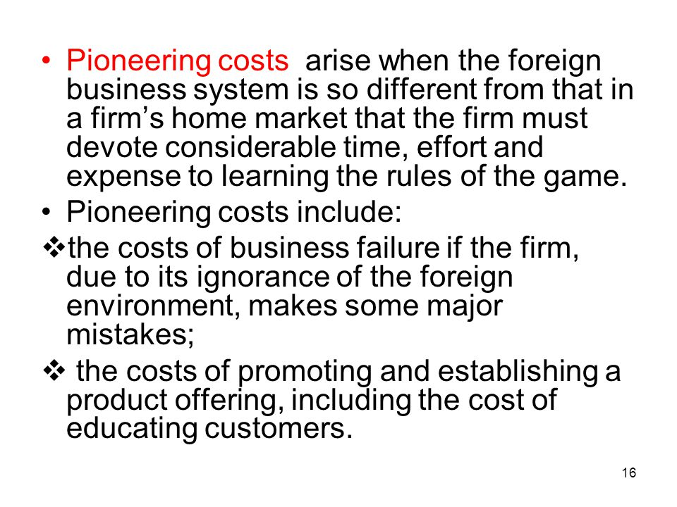 Pioneering costs arise when the foreign business system is so different from that in a firm's home market that the firm must devote considerable time, effort and expense to learning the rules of the game.