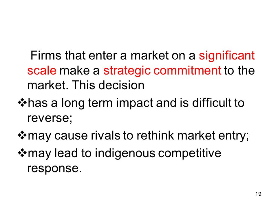 Firms that enter a market on a significant scale make a strategic commitment to the market. This decision