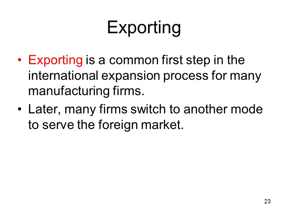 Exporting Exporting is a common first step in the international expansion process for many manufacturing firms.