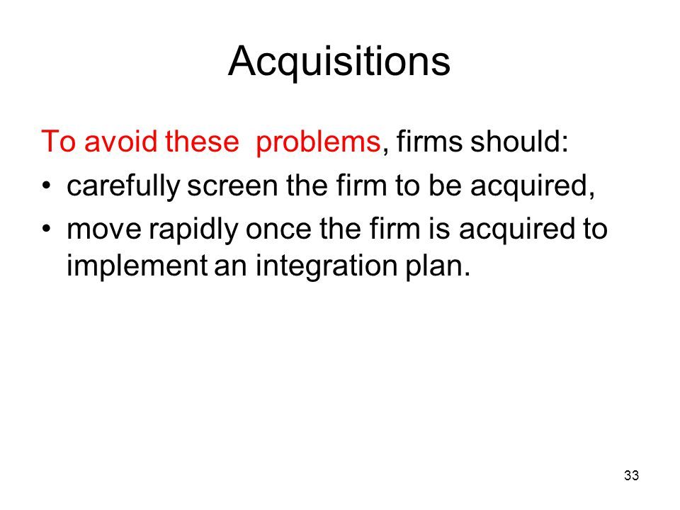 Acquisitions To avoid these problems, firms should: