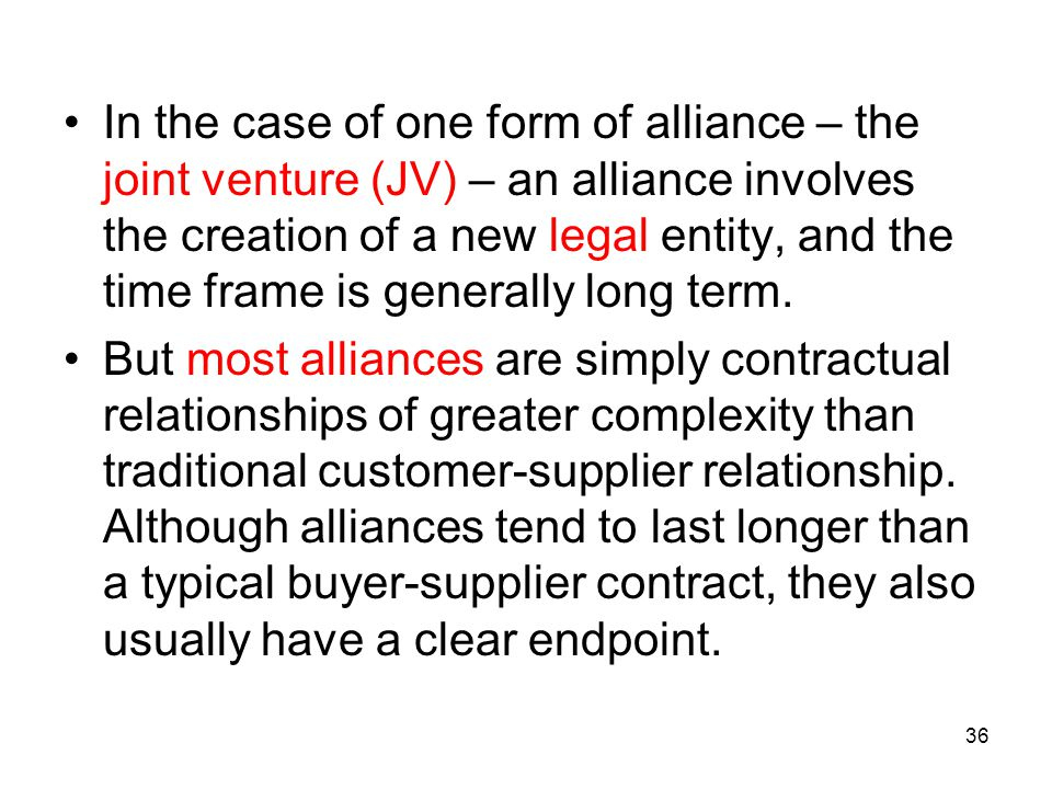 In the case of one form of alliance – the joint venture (JV) – an alliance involves the creation of a new legal entity, and the time frame is generally long term.