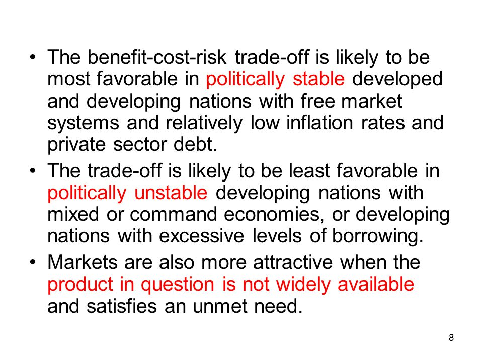 The benefit-cost-risk trade-off is likely to be most favorable in politically stable developed and developing nations with free market systems and relatively low inflation rates and private sector debt.