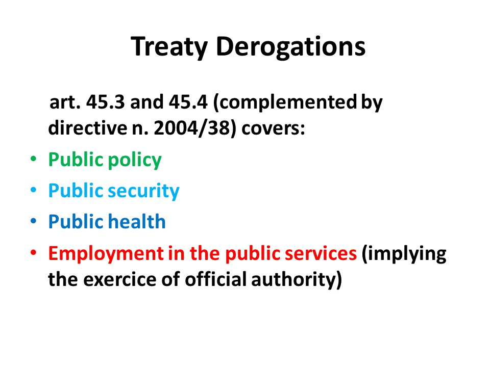 Treaty Derogations art. 45.3 and 45.4 (complemented by directive n. 2004/38) covers: Public policy.