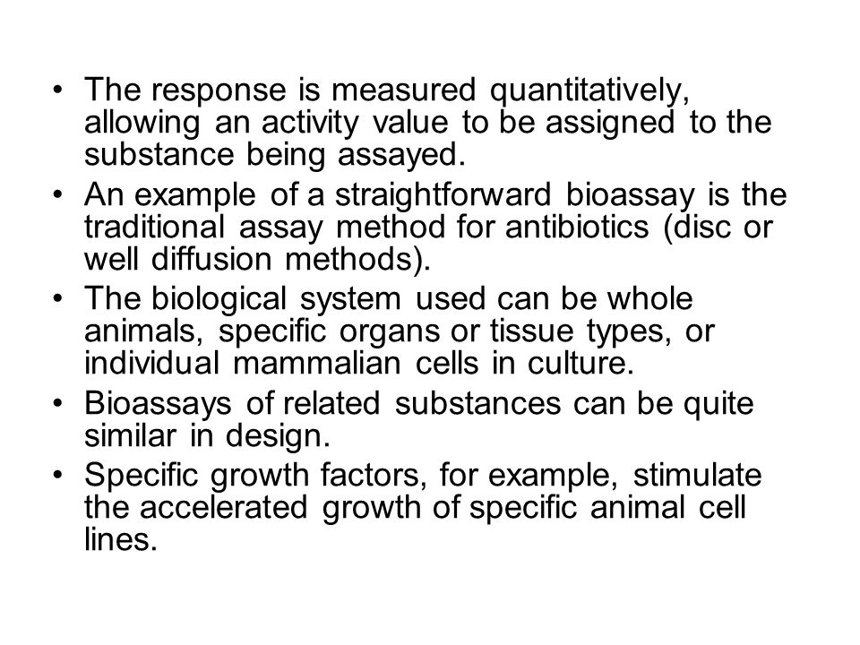 The response is measured quantitatively, allowing an activity value to be assigned to the substance being assayed.