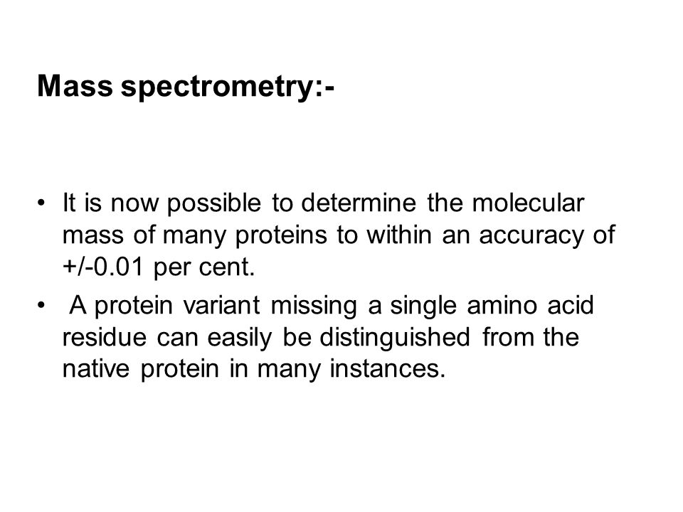 Mass spectrometry:- It is now possible to determine the molecular mass of many proteins to within an accuracy of +/-0.01 per cent.