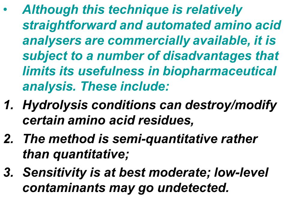 Although this technique is relatively straightforward and automated amino acid analysers are commercially available, it is subject to a number of disadvantages that limits its usefulness in biopharmaceutical analysis. These include: