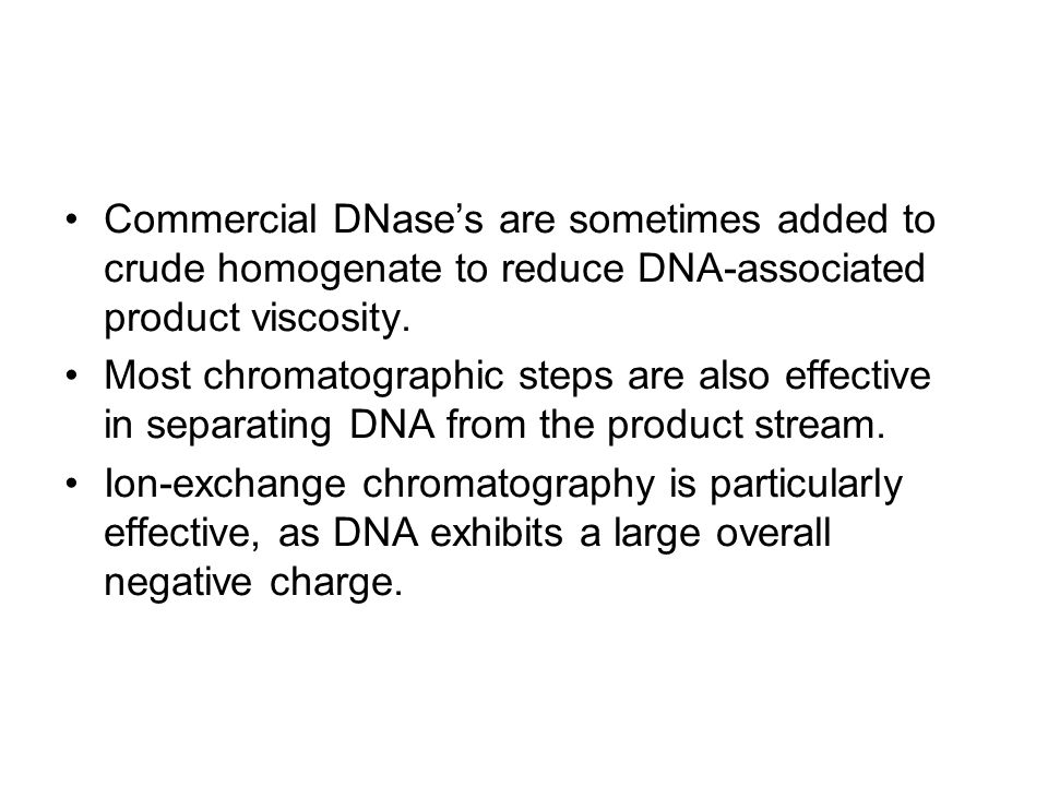 Commercial DNase's are sometimes added to crude homogenate to reduce DNA-associated product viscosity.
