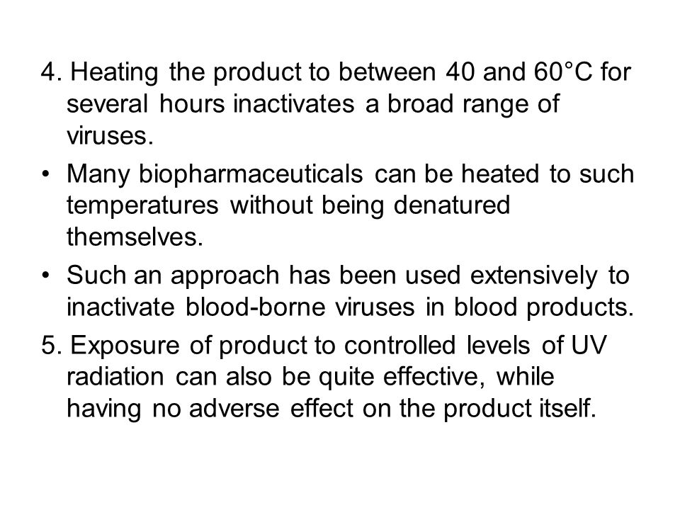 4. Heating the product to between 40 and 60°C for several hours inactivates a broad range of viruses.