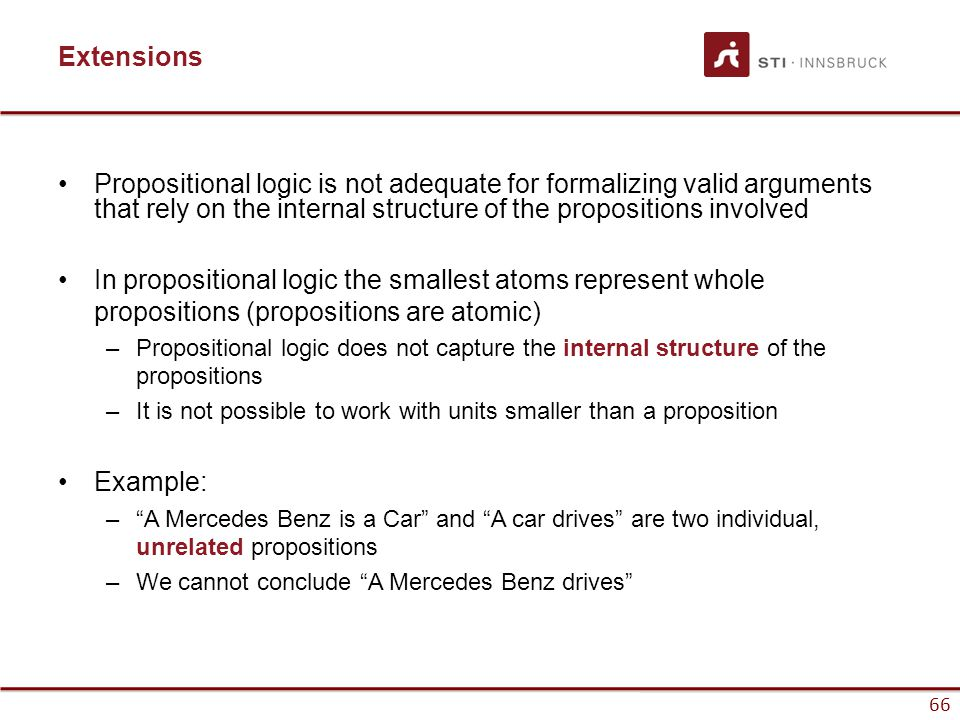 Extensions Propositional logic is not adequate for formalizing valid arguments that rely on the internal structure of the propositions involved.