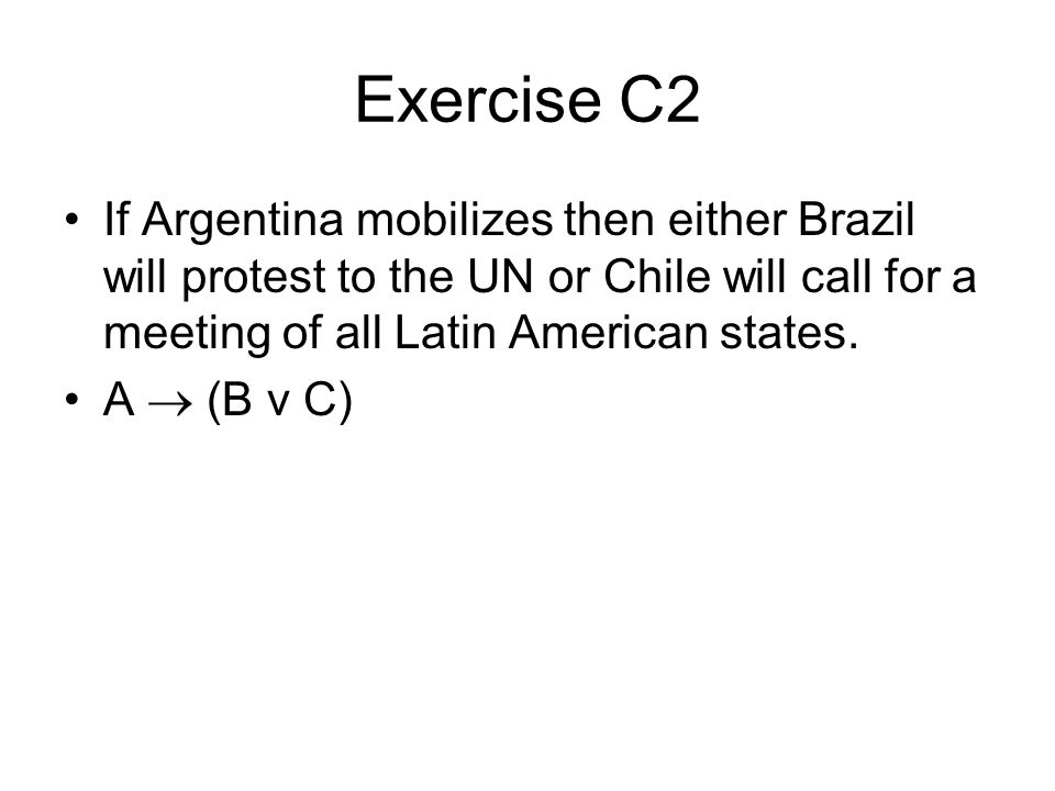 Exercise C2 If Argentina mobilizes then either Brazil will protest to the UN or Chile will call for a meeting of all Latin American states.