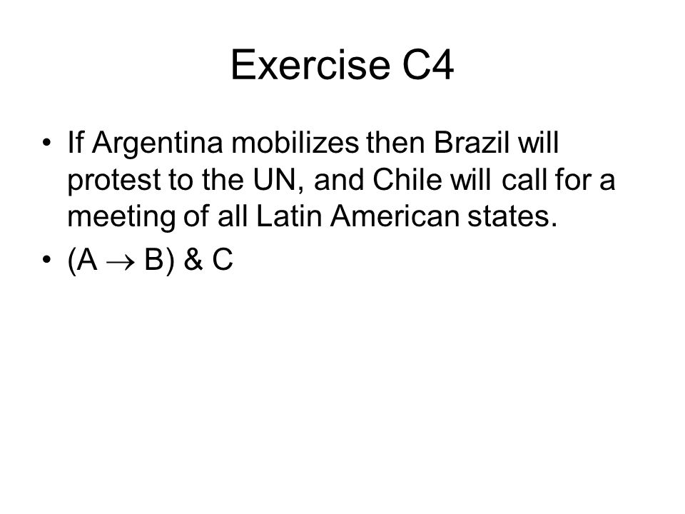 Exercise C4 If Argentina mobilizes then Brazil will protest to the UN, and Chile will call for a meeting of all Latin American states.