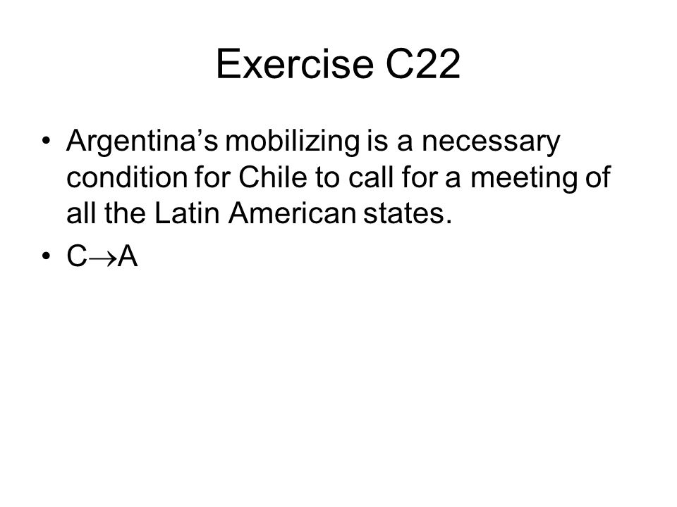 Exercise C22 Argentina's mobilizing is a necessary condition for Chile to call for a meeting of all the Latin American states.
